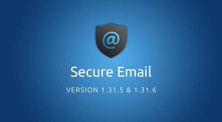 Secure Email versions 1.31.5 & 1.31.6 feature reduced bandwidth consumption and bug fixes.